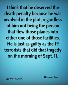 Abraham Scott - I think that he deserved the death penalty because he was involved in the plot, regardless of him not being the person that flew those planes into either one of those facilities. He is just as guilty as the 19 terrorists that did that tragedy on the morning of Sept. 11.