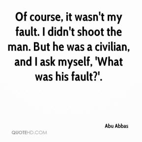 Abu Abbas - Of course, it wasn't my fault. I didn't shoot the man. But he was a civilian, and I ask myself, 'What was his fault?'.