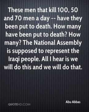 These men that kill 100, 50 and 70 men a day -- have they been put to death. How many have been put to death? How many? The National Assembly is supposed to represent the Iraqi people. All I hear is we will do this and we will do that.