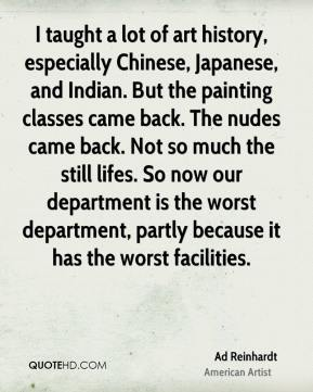 Ad Reinhardt - I taught a lot of art history, especially Chinese, Japanese, and Indian. But the painting classes came back. The nudes came back. Not so much the still lifes. So now our department is the worst department, partly because it has the worst facilities.
