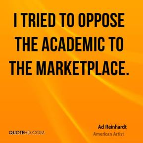Ad Reinhardt - I tried to oppose the academic to the marketplace.