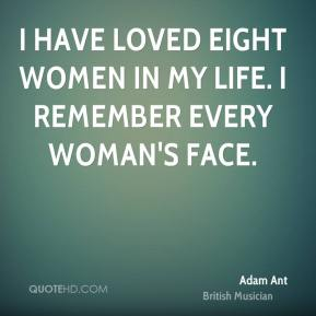 I have loved eight women in my life. I remember every woman's face.