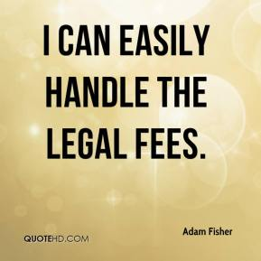 Adam Fisher - I can easily handle the legal fees.
