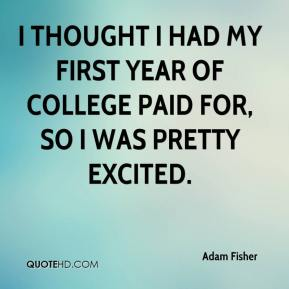 Adam Fisher - I thought I had my first year of college paid for, so I was pretty excited.
