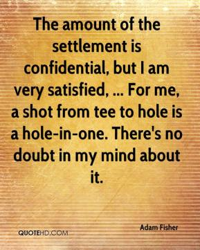 Adam Fisher - The amount of the settlement is confidential, but I am very satisfied, ... For me, a shot from tee to hole is a hole-in-one. There's no doubt in my mind about it.