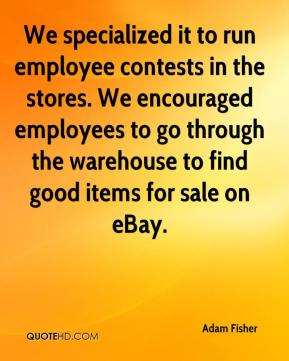 Adam Fisher - We specialized it to run employee contests in the stores. We encouraged employees to go through the warehouse to find good items for sale on eBay.