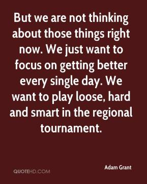 But we are not thinking about those things right now. We just want to focus on getting better every single day. We want to play loose, hard and smart in the regional tournament.