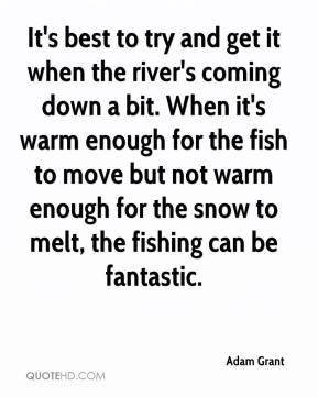 It's best to try and get it when the river's coming down a bit. When it's warm enough for the fish to move but not warm enough for the snow to melt, the fishing can be fantastic.