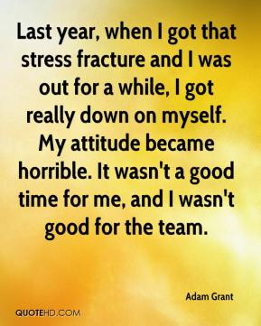 Last year, when I got that stress fracture and I was out for a while, I got really down on myself. My attitude became horrible. It wasn't a good time for me, and I wasn't good for the team.
