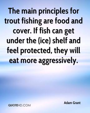 Adam Grant - The main principles for trout fishing are food and cover. If fish can get under the (ice) shelf and feel protected, they will eat more aggressively.