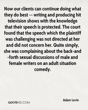 Adam Levin - Now our clients can continue doing what they do best -- writing and producing hit television shows with the knowledge that their speech is protected. The court found that the speech which the plaintiff was challenging was not directed at her and did not concern her. Quite simply, she was complaining about the back-and-forth sexual discussions of male and female writers on an adult situation comedy.