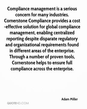 Adam Miller - Compliance management is a serious concern for many industries. Cornerstone Compliance provides a cost-effective solution for global compliance management, enabling centralized reporting despite disparate regulatory and organizational requirements found in different areas of the enterprise. Through a number of proven tools, Cornerstone helps to ensure full compliance across the enterprise.