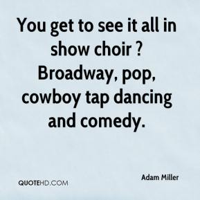 Adam Miller - You get to see it all in show choir ? Broadway, pop, cowboy tap dancing and comedy.