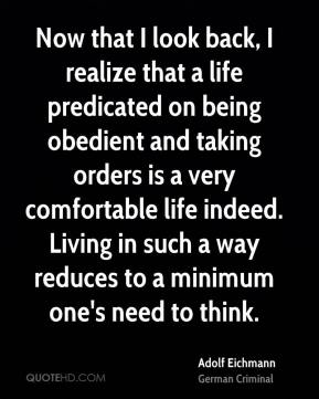 Now that I look back, I realize that a life predicated on being obedient and taking orders is a very comfortable life indeed. Living in such a way reduces to a minimum one's need to think.