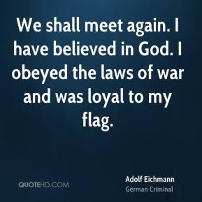 We shall meet again. I have believed in God. I obeyed the laws of war and was loyal to my flag.