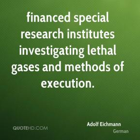 Adolf Eichmann - financed special research institutes investigating lethal gases and methods of execution.
