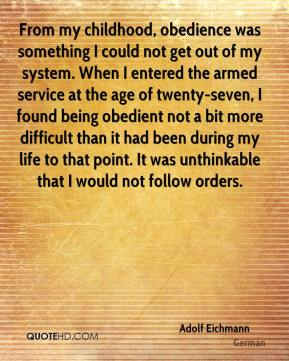 Adolf Eichmann - From my childhood, obedience was something I could not get out of my system. When I entered the armed service at the age of twenty-seven, I found being obedient not a bit more difficult than it had been during my life to that point. It was unthinkable that I would not follow orders.