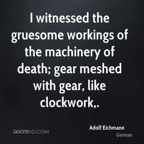 Adolf Eichmann - I witnessed the gruesome workings of the machinery of death; gear meshed with gear, like clockwork.