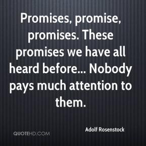 Adolf Rosenstock - Promises, promise, promises. These promises we have all heard before... Nobody pays much attention to them.