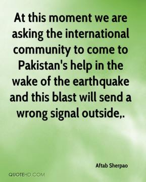 Aftab Sherpao - At this moment we are asking the international community to come to Pakistan's help in the wake of the earthquake and this blast will send a wrong signal outside.