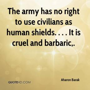 The army has no right to use civilians as human shields. . . . It is cruel and barbaric.