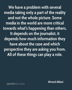 We have a problem with several media taking only a part of the reality and not the whole picture. Some media in the world are more critical towards what's happening than others. It depends on the journalist, it depends how much information they have about the case and which perspective they are asking you from. All of these things can play a role.