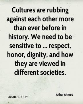 Cultures are rubbing against each other more than ever before in history. We need to be sensitive to ... respect, honor, dignity, and how they are viewed in different societies.