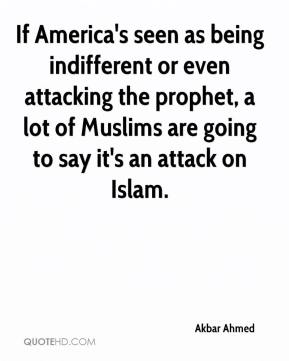 Akbar Ahmed - If America's seen as being indifferent or even attacking the prophet, a lot of Muslims are going to say it's an attack on Islam.
