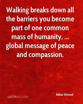 Akbar Ahmed - Walking breaks down all the barriers you become part of one common mass of humanity, ... global message of peace and compassion.