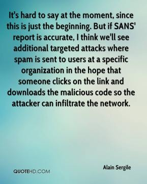 Alain Sergile - It's hard to say at the moment, since this is just the beginning. But if SANS' report is accurate, I think we'll see additional targeted attacks where spam is sent to users at a specific organization in the hope that someone clicks on the link and downloads the malicious code so the attacker can infiltrate the network.