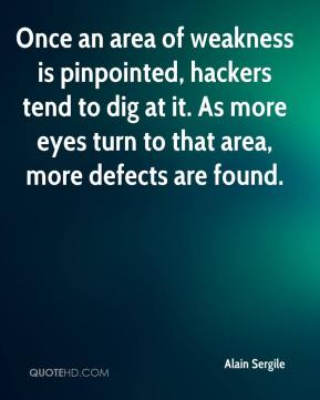 Alain Sergile - Once an area of weakness is pinpointed, hackers tend to dig at it. As more eyes turn to that area, more defects are found.