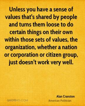 Unless you have a sense of values that's shared by people and turns them loose to do certain things on their own within those sets of values, the organization, whether a nation or corporation or citizen group, just doesn't work very well.