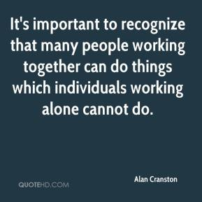 Alan Cranston - It's important to recognize that many people working together can do things which individuals working alone cannot do.
