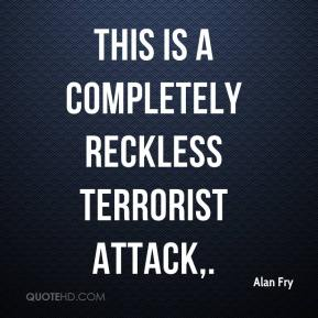 This is a completely reckless terrorist attack.