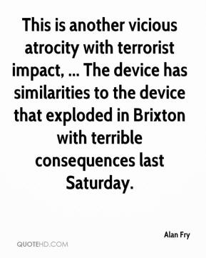 Alan Fry - This is another vicious atrocity with terrorist impact, ... The device has similarities to the device that exploded in Brixton with terrible consequences last Saturday.