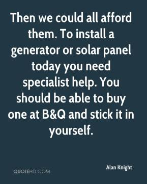 Alan Knight - Then we could all afford them. To install a generator or solar panel today you need specialist help. You should be able to buy one at B&Q and stick it in yourself.