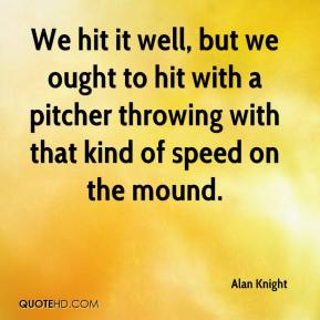 Alan Knight - We hit it well, but we ought to hit with a pitcher throwing with that kind of speed on the mound.