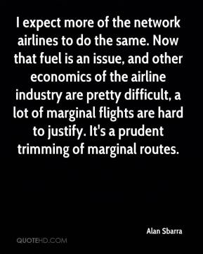 Alan Sbarra - I expect more of the network airlines to do the same. Now that fuel is an issue, and other economics of the airline industry are pretty difficult, a lot of marginal flights are hard to justify. It's a prudent trimming of marginal routes.