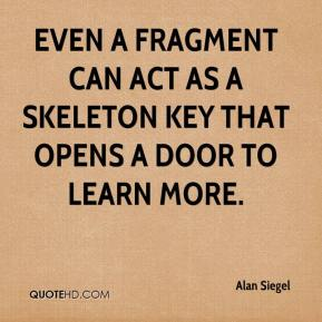 Alan Siegel - Even a fragment can act as a skeleton key that opens a door to learn more.