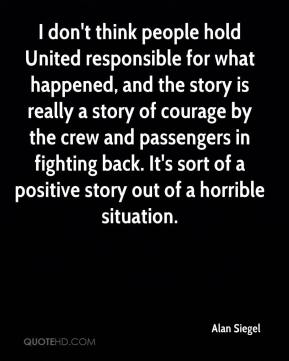 I don't think people hold United responsible for what happened, and the story is really a story of courage by the crew and passengers in fighting back. It's sort of a positive story out of a horrible situation.