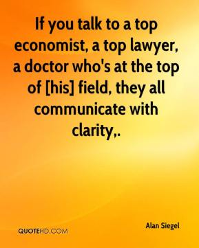 If you talk to a top economist, a top lawyer, a doctor who's at the top of [his] field, they all communicate with clarity.