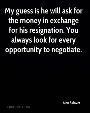 Alan Sklover - My guess is he will ask for the money in exchange for his resignation. You always look for every opportunity to negotiate.