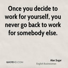 Alan Sugar - Once you decide to work for yourself, you never go back to work for somebody else.