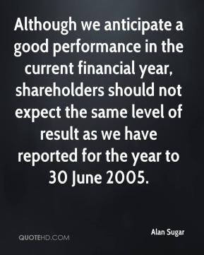 Alan Sugar - Although we anticipate a good performance in the current financial year, shareholders should not expect the same level of result as we have reported for the year to 30 June 2005.