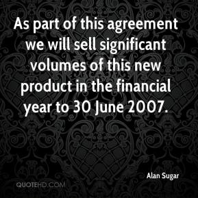 Alan Sugar - As part of this agreement we will sell significant volumes of this new product in the financial year to 30 June 2007.
