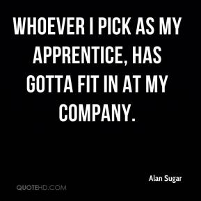 Alan Sugar - Whoever I pick as my apprentice, has gotta fit in at my company.