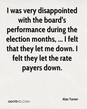 I was very disappointed with the board's performance during the election months, ... I felt that they let me down. I felt they let the rate payers down.