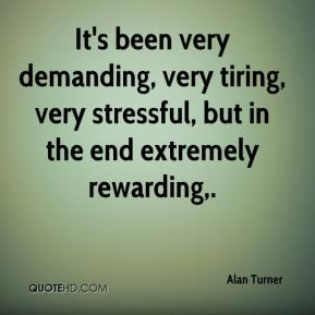 Alan Turner - It's been very demanding, very tiring, very stressful, but in the end extremely rewarding.