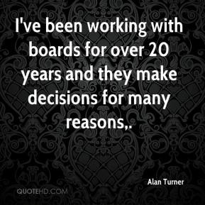 Alan Turner - I've been working with boards for over 20 years and they make decisions for many reasons.