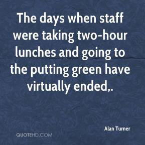 Alan Turner - The days when staff were taking two-hour lunches and going to the putting green have virtually ended.